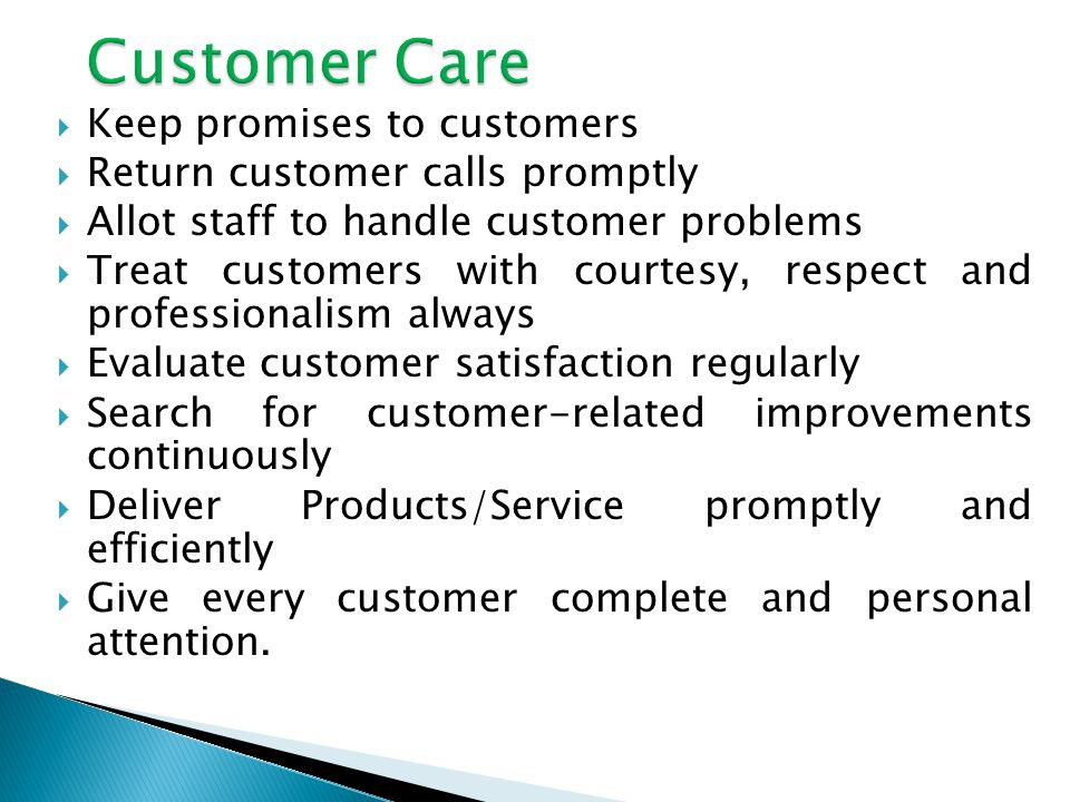 Keep promises to customers Return customer calls promptly Allot staff to handle customer problems Treat customers with courtesy, respect and professionalism always Evaluate customer satisfaction regularly Search for customer-related improvements continuously Deliver Products/Service promptly and efficiently Give every customer complete and personal attention.