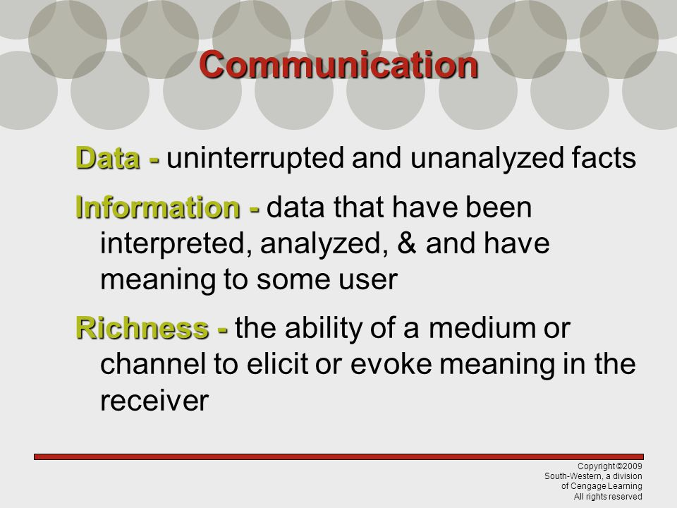 Copyright ©2009 South-Western, a division of Cengage Learning All rights reserved Communication Data - Data - uninterrupted and unanalyzed facts Infor