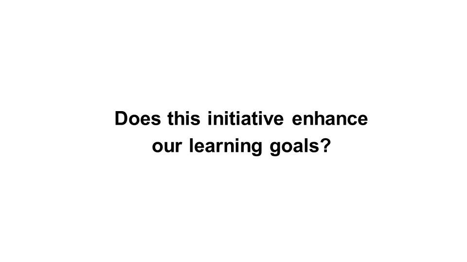 Does this initiative enhance our learning goals?