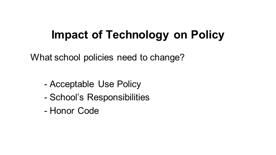 Impact of Technology on Policy What school policies need to change? - Acceptable Use Policy - Schools Responsibilities - Honor Code