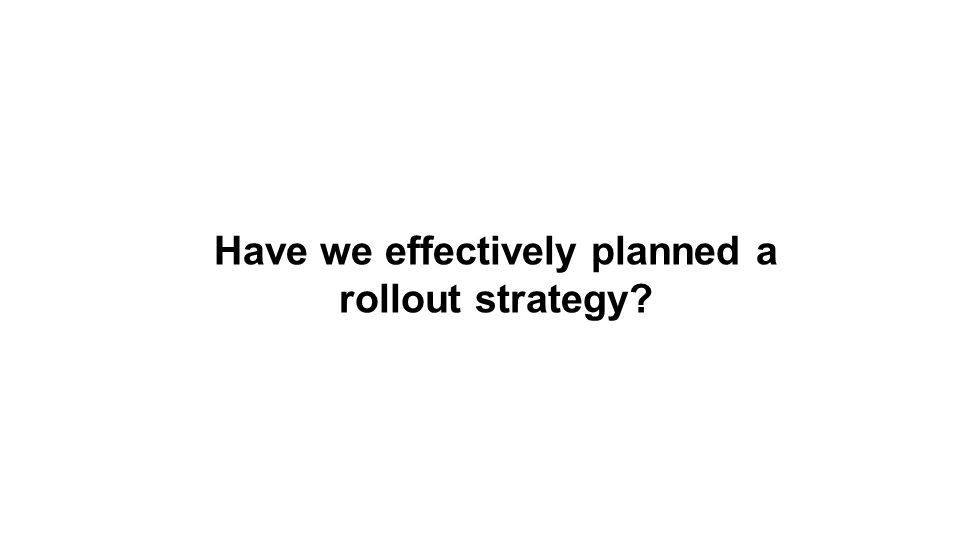 Have we effectively planned a rollout strategy?