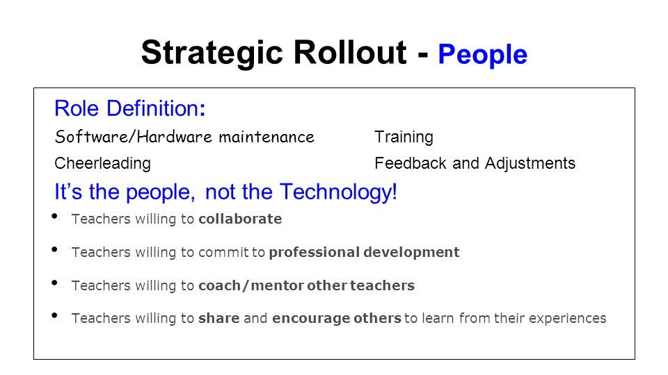 Strategic Rollout - People Role Definition: Software/Hardware maintenance Training Cheerleading Feedback and Adjustments Its the people, not the Techn