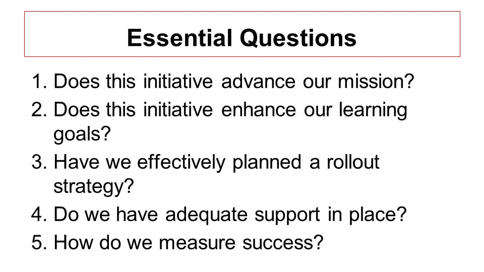 Essential Questions 1.Does this initiative advance our mission? 2.Does this initiative enhance our learning goals? 3.Have we effectively planned a rol