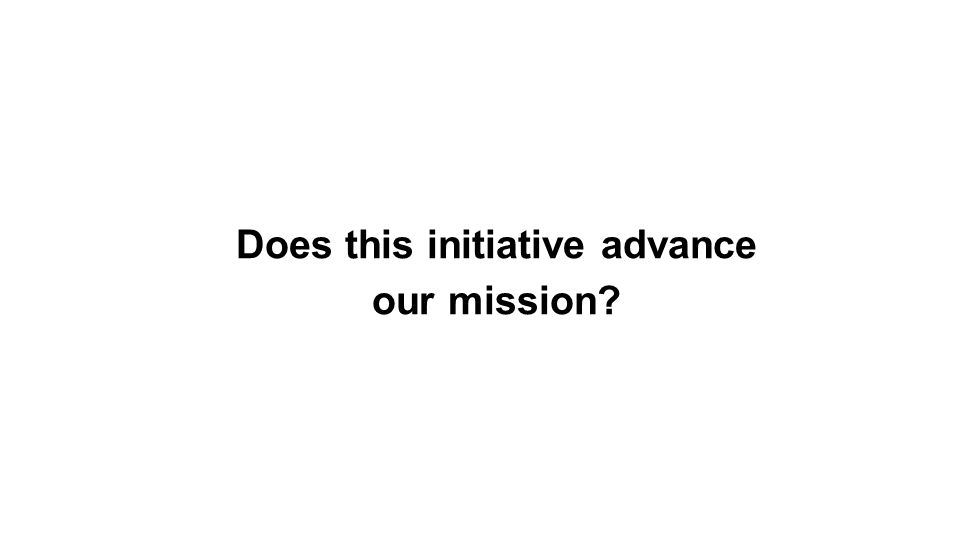 Does this initiative advance our mission?