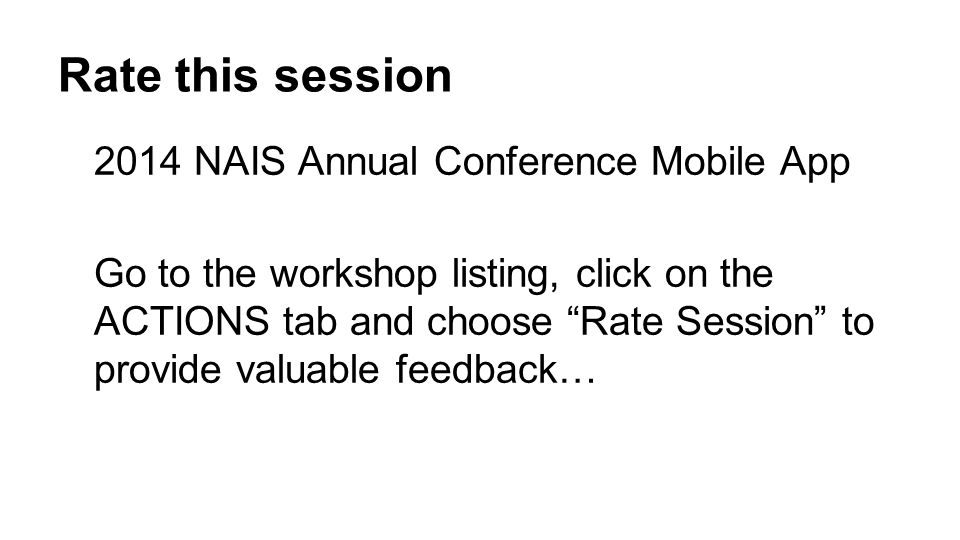 Rate this session 2014 NAIS Annual Conference Mobile App Go to the workshop listing, click on the ACTIONS tab and choose Rate Session to provide valua