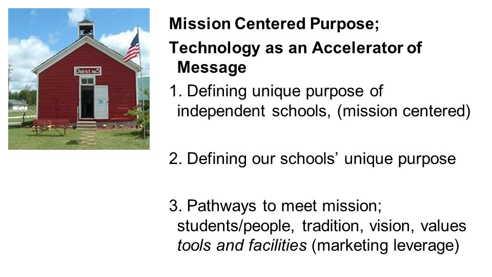 Mission Centered Purpose; Technology as an Accelerator of Message 1. Defining unique purpose of independent schools, (mission centered) 2. Defining ou