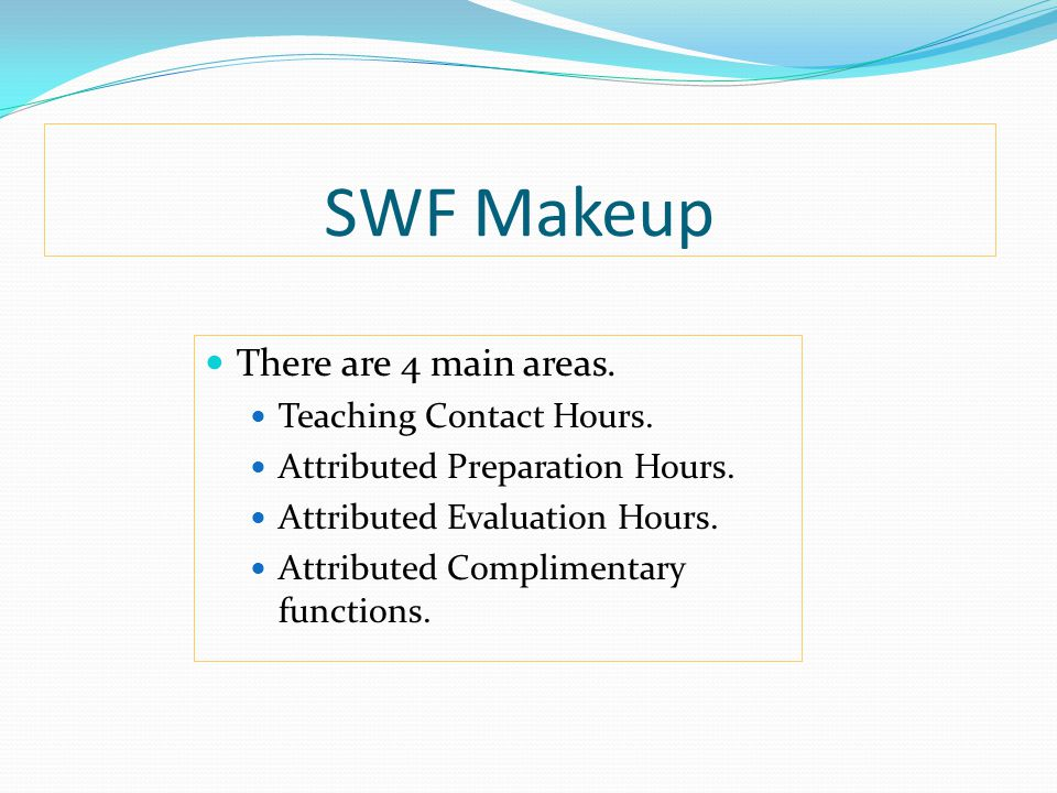 SWF Makeup There are 4 main areas. Teaching Contact Hours. Attributed Preparation Hours. Attributed Evaluation Hours. Attributed Complimentary functio