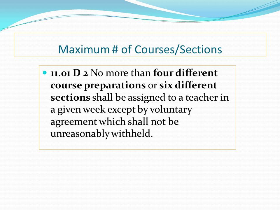Maximum # of Courses/Sections 11.01 D 2 No more than four different course preparations or six different sections shall be assigned to a teacher in a given week except by voluntary agreement which shall not be unreasonably withheld.