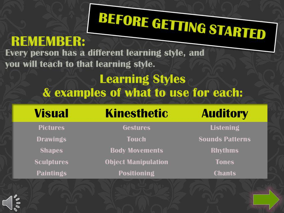 REMEMBER: Every person has a different learning style, and you will teach to that learning style.