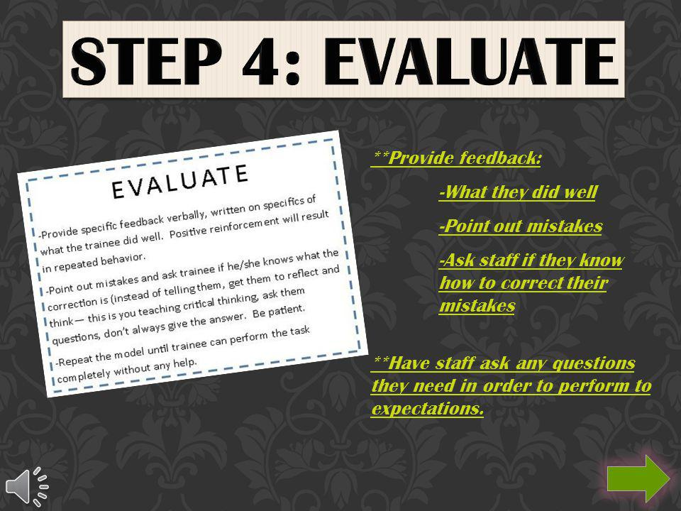 **Provide feedback: -What they did well -Point out mistakes -Ask staff if they know how to correct their mistakes **Have staff ask any questions they need in order to perform to expectations.