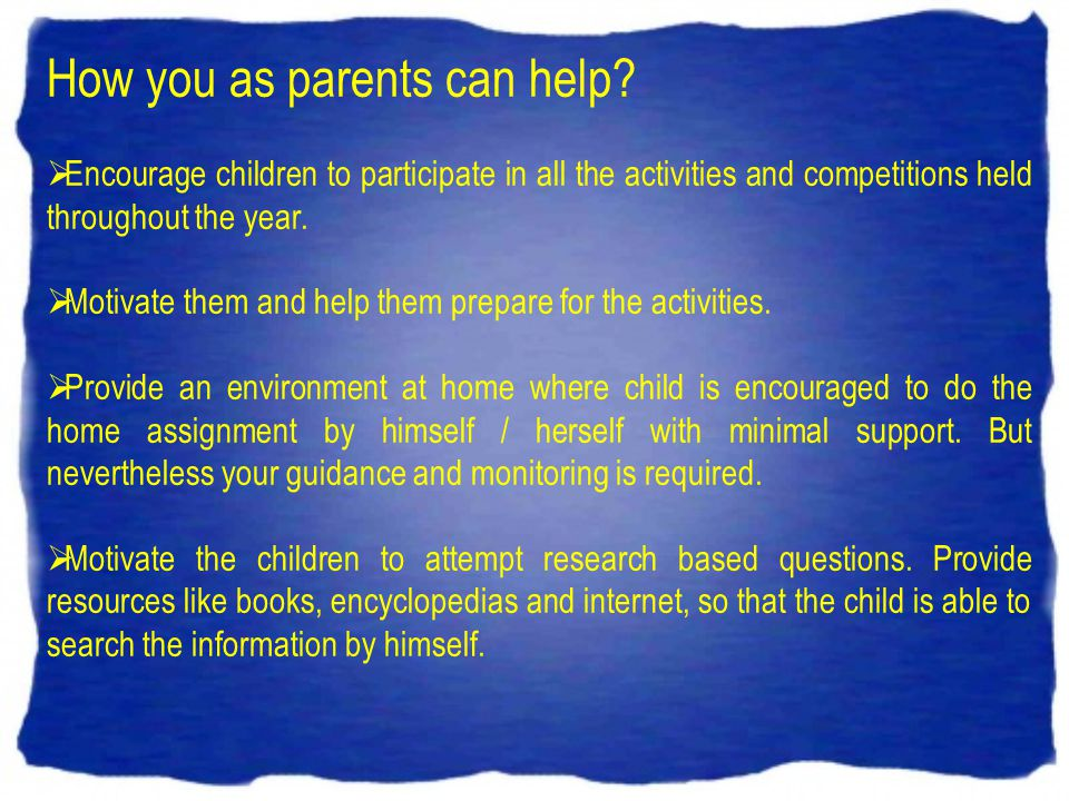 How you as parents can help? Encourage children to participate in all the activities and competitions held throughout the year. Motivate them and help