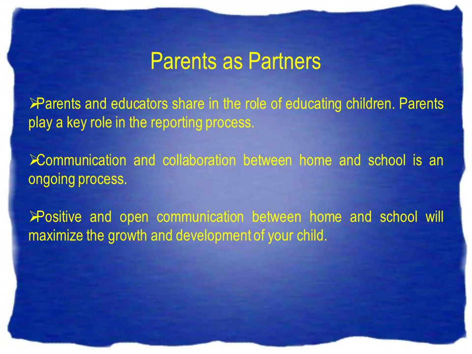 Parents as Partners Parents and educators share in the role of educating children. Parents play a key role in the reporting process. Communication and