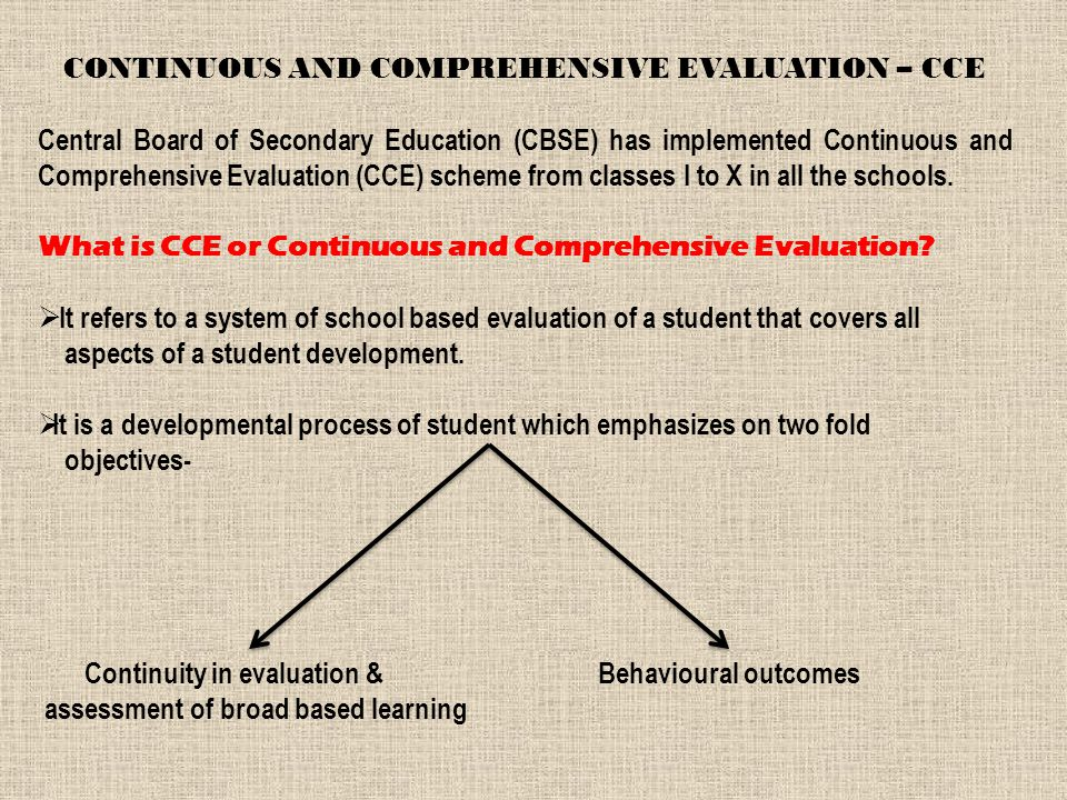 Central Board of Secondary Education (CBSE) has implemented Continuous and Comprehensive Evaluation (CCE) scheme from classes I to X in all the schools.