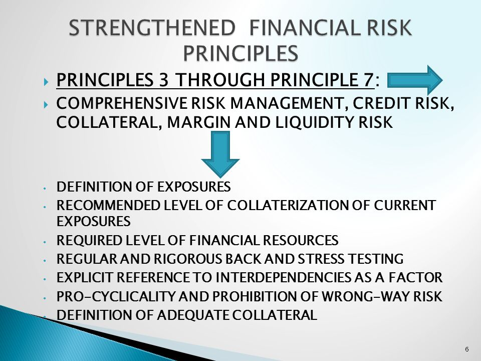 PRINCIPLES 3 THROUGH PRINCIPLE 7: COMPREHENSIVE RISK MANAGEMENT, CREDIT RISK, COLLATERAL, MARGIN AND LIQUIDITY RISK DEFINITION OF EXPOSURES RECOMMENDED LEVEL OF COLLATERIZATION OF CURRENT EXPOSURES REQUIRED LEVEL OF FINANCIAL RESOURCES REGULAR AND RIGOROUS BACK AND STRESS TESTING EXPLICIT REFERENCE TO INTERDEPENDENCIES AS A FACTOR PRO-CYCLICALITY AND PROHIBITION OF WRONG-WAY RISK DEFINITION OF ADEQUATE COLLATERAL 6