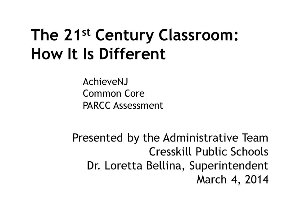 The 21 st Century Classroom: How It Is Different Presented by the Administrative Team Cresskill Public Schools Dr. Loretta Bellina, Superintendent Mar