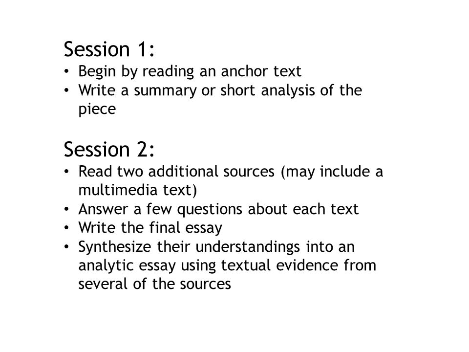 Session 1: Begin by reading an anchor text Write a summary or short analysis of the piece Session 2: Read two additional sources (may include a multim