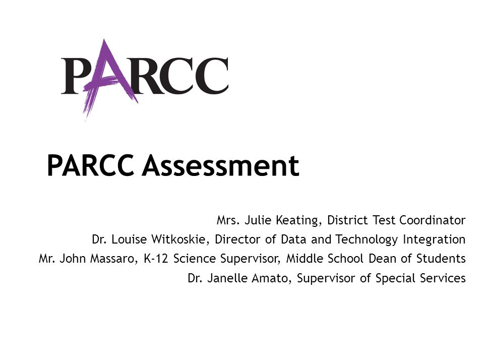 PARCC Assessment Mrs. Julie Keating, District Test Coordinator Dr. Louise Witkoskie, Director of Data and Technology Integration Mr. John Massaro, K-1