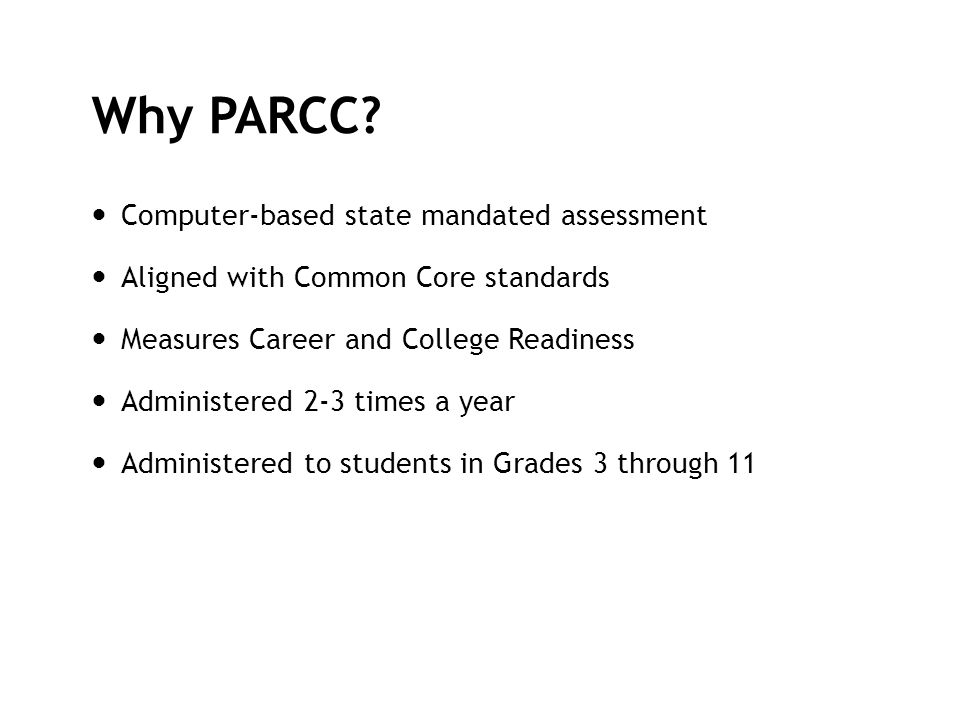 Why PARCC? Computer-based state mandated assessment Aligned with Common Core standards Measures Career and College Readiness Administered 2-3 times a