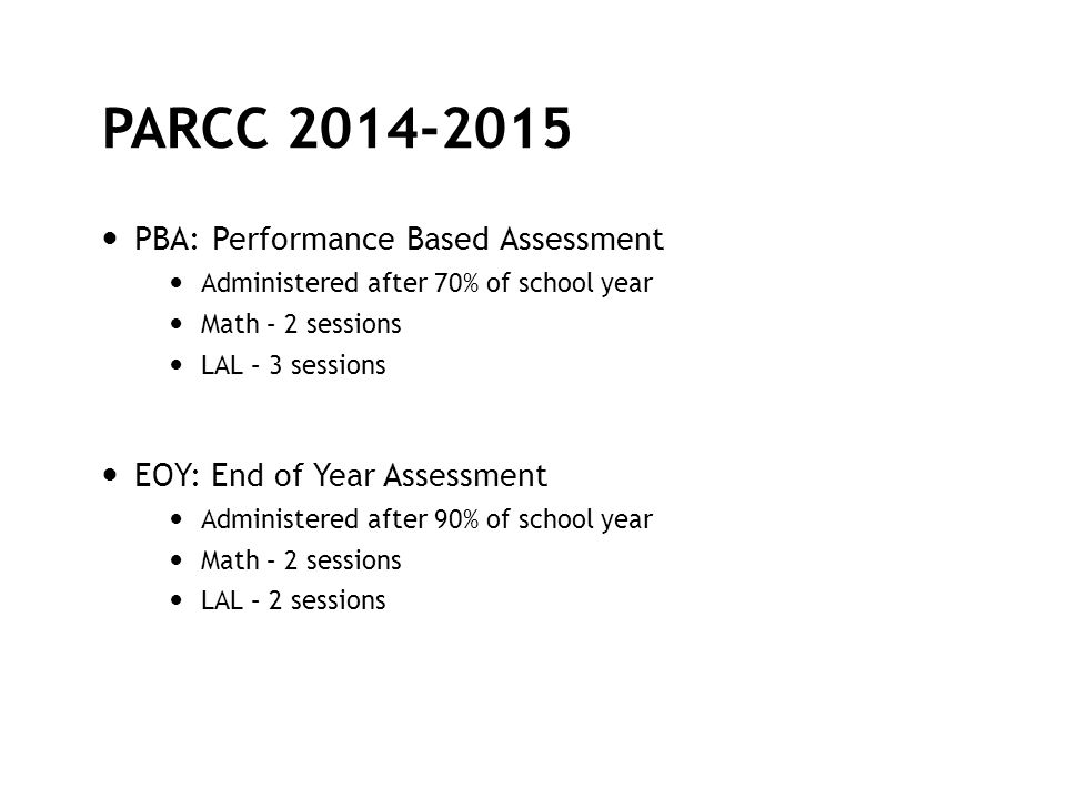PARCC 2014-2015 PBA: Performance Based Assessment Administered after 70% of school year Math – 2 sessions LAL – 3 sessions EOY: End of Year Assessment