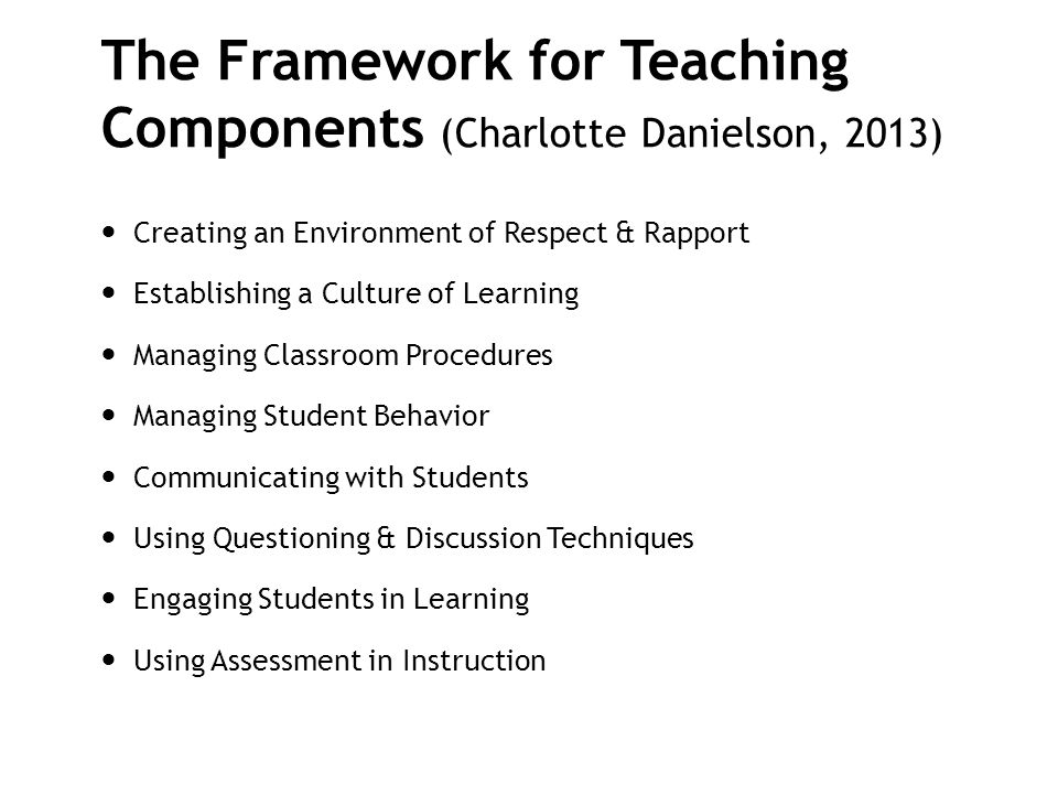The Framework for Teaching Components (Charlotte Danielson, 2013) Creating an Environment of Respect & Rapport Establishing a Culture of Learning Mana