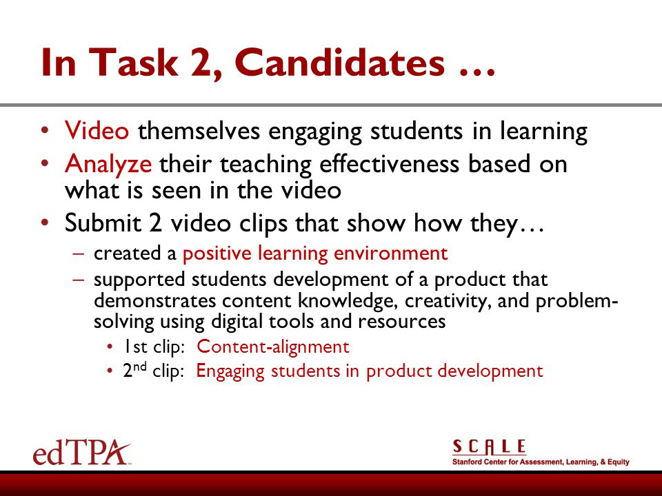 In Task 2, Candidates … Video themselves engaging students in learning Analyze their teaching effectiveness based on what is seen in the video Submit