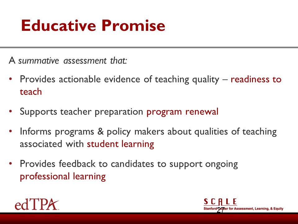 Educative Promise A summative assessment that: Provides actionable evidence of teaching quality – readiness to teach Supports teacher preparation prog