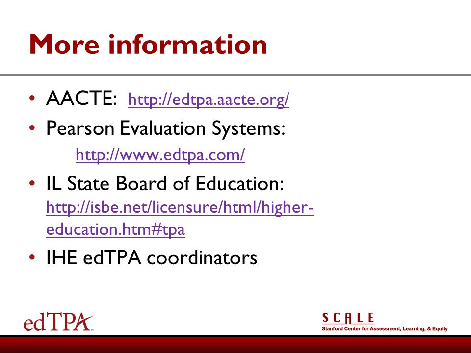 More information AACTE: http://edtpa.aacte.org/ http://edtpa.aacte.org/ Pearson Evaluation Systems: http://www.edtpa.com/ http://www.edtpa.com/ IL Sta