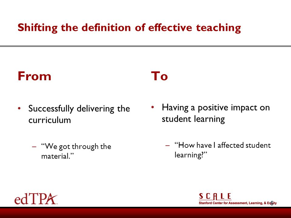 Shifting the definition of effective teaching From To 5 Successfully delivering the curriculum –We got through the material. Having a positive impact