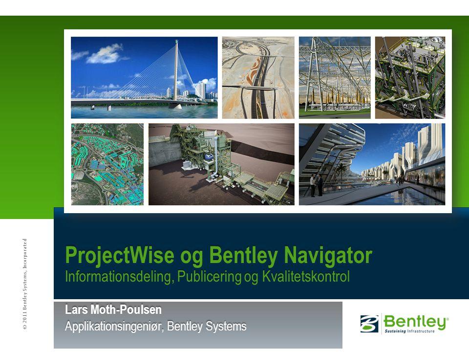 © 2011 Bentley Systems, Incorporated ProjectWise og Bentley Navigator Informationsdeling, Publicering og Kvalitetskontrol Lars Moth-Poulsen Applikatio