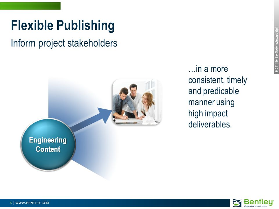 © 2011 Bentley Systems, Incorporated 6 | WWW.BENTLEY.COM Inform project stakeholders Flexible Publishing …in a more consistent, timely and predicable