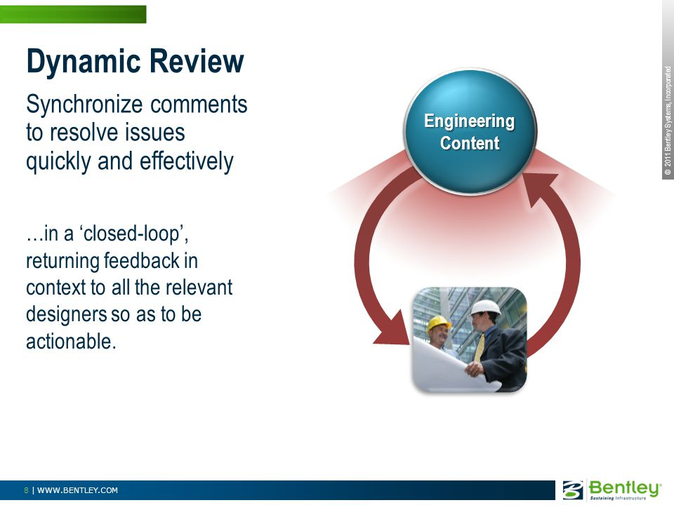 © 2011 Bentley Systems, Incorporated 8 | WWW.BENTLEY.COM Dynamic Review Synchronize comments to resolve issues quickly and effectively …in a closed-lo