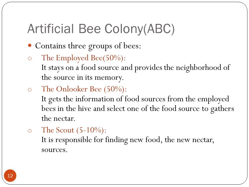 Artificial Bee Colony(ABC) 12 Contains three groups of bees: o The Employed Bee(50%): It stays on a food source and provides the neighborhood of the s