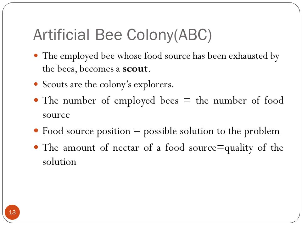 Artificial Bee Colony(ABC) 13 The employed bee whose food source has been exhausted by the bees, becomes a scout. Scouts are the colonys explorers. Th