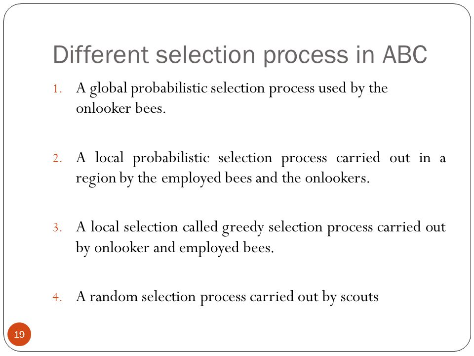 Different selection process in ABC 19 1. A global probabilistic selection process used by the onlooker bees. 2. A local probabilistic selection proces