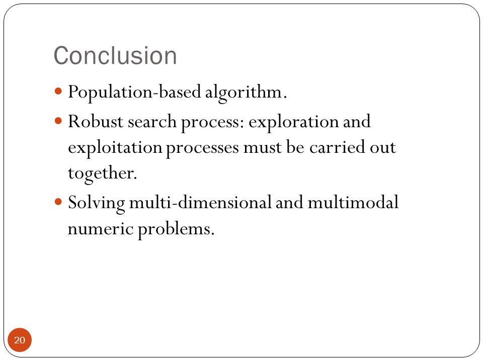 Conclusion 20 Population-based algorithm. Robust search process: exploration and exploitation processes must be carried out together. Solving multi-di