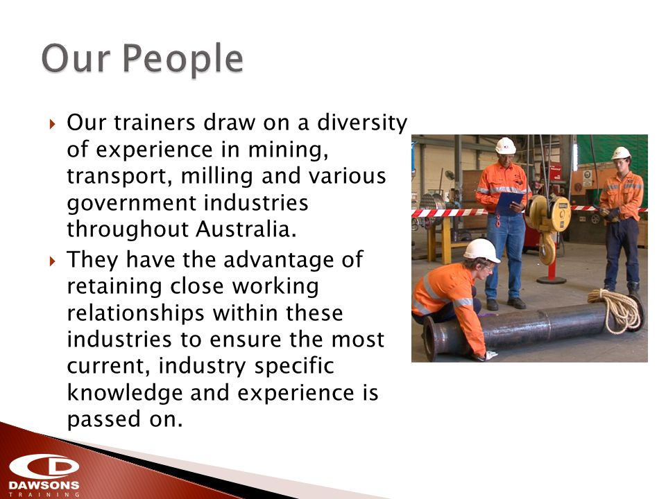 Our trainers draw on a diversity of experience in mining, transport, milling and various government industries throughout Australia.