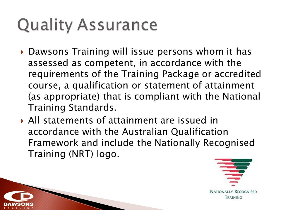 Dawsons Training will issue persons whom it has assessed as competent, in accordance with the requirements of the Training Package or accredited course, a qualification or statement of attainment (as appropriate) that is compliant with the National Training Standards.
