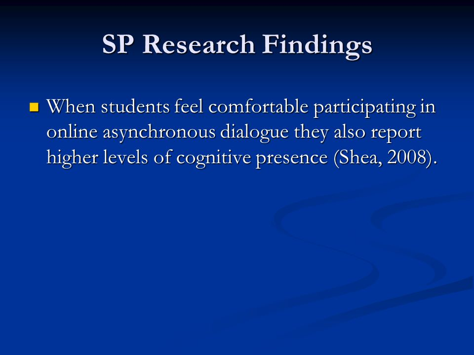 SP Research Findings When students feel comfortable participating in online asynchronous dialogue they also report higher levels of cognitive presence