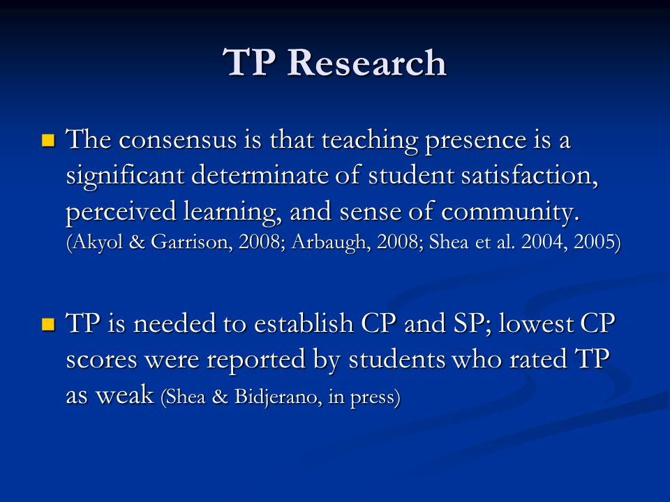 TP Research The consensus is that teaching presence is a significant determinate of student satisfaction, perceived learning, and sense of community.