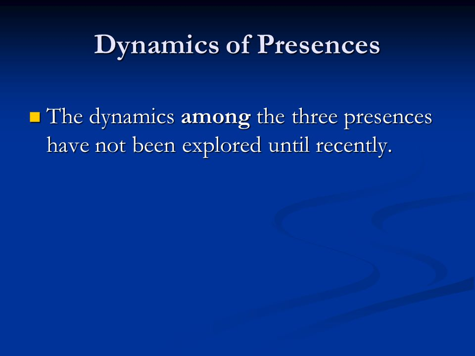Dynamics of Presences The dynamics among the three presences have not been explored until recently. The dynamics among the three presences have not be