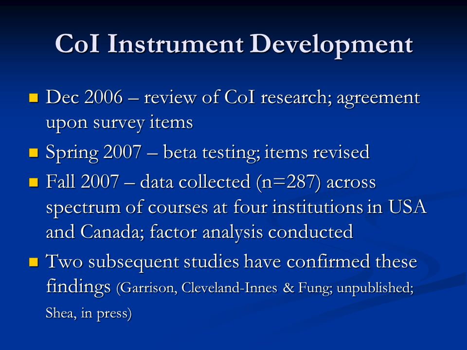 CoI Instrument Development Dec 2006 – review of CoI research; agreement upon survey items Dec 2006 – review of CoI research; agreement upon survey items Spring 2007 – beta testing; items revised Spring 2007 – beta testing; items revised Fall 2007 – data collected (n=287) across spectrum of courses at four institutions in USA and Canada; factor analysis conducted Fall 2007 – data collected (n=287) across spectrum of courses at four institutions in USA and Canada; factor analysis conducted Two subsequent studies have confirmed these findings (Garrison, Cleveland-Innes & Fung; unpublished; Shea, in press) Two subsequent studies have confirmed these findings (Garrison, Cleveland-Innes & Fung; unpublished; Shea, in press)