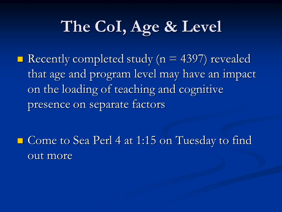 The CoI, Age & Level Recently completed study (n = 4397) revealed that age and program level may have an impact on the loading of teaching and cognitive presence on separate factors Recently completed study (n = 4397) revealed that age and program level may have an impact on the loading of teaching and cognitive presence on separate factors Come to Sea Perl 4 at 1:15 on Tuesday to find out more Come to Sea Perl 4 at 1:15 on Tuesday to find out more