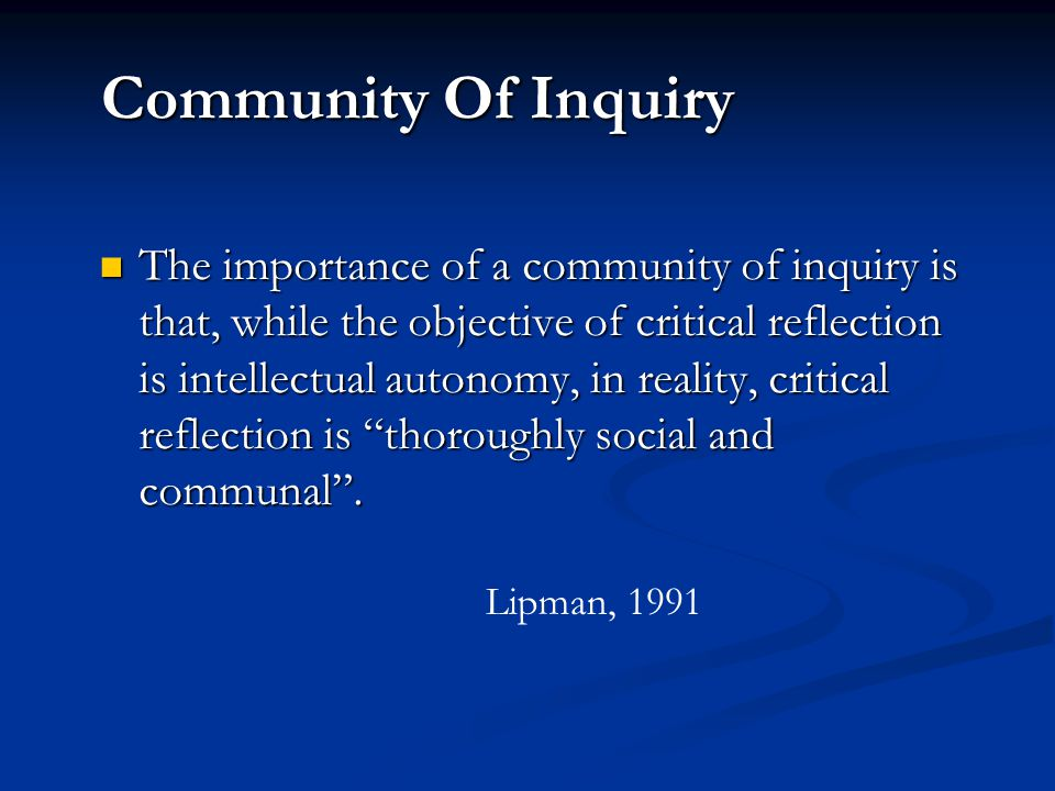 Community Of Inquiry The importance of a community of inquiry is that, while the objective of critical reflection is intellectual autonomy, in reality, critical reflection is thoroughly social and communal.