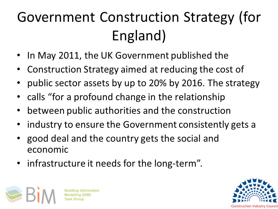 Government Construction Strategy (for England) In May 2011, the UK Government published the Construction Strategy aimed at reducing the cost of public