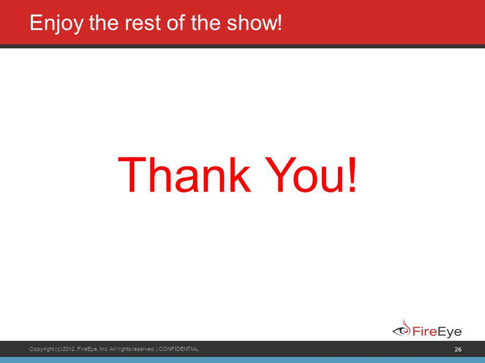 Copyright (c) 2012, FireEye, Inc. All rights reserved. | CONFIDENTIAL 26 Enjoy the rest of the show! Thank You!