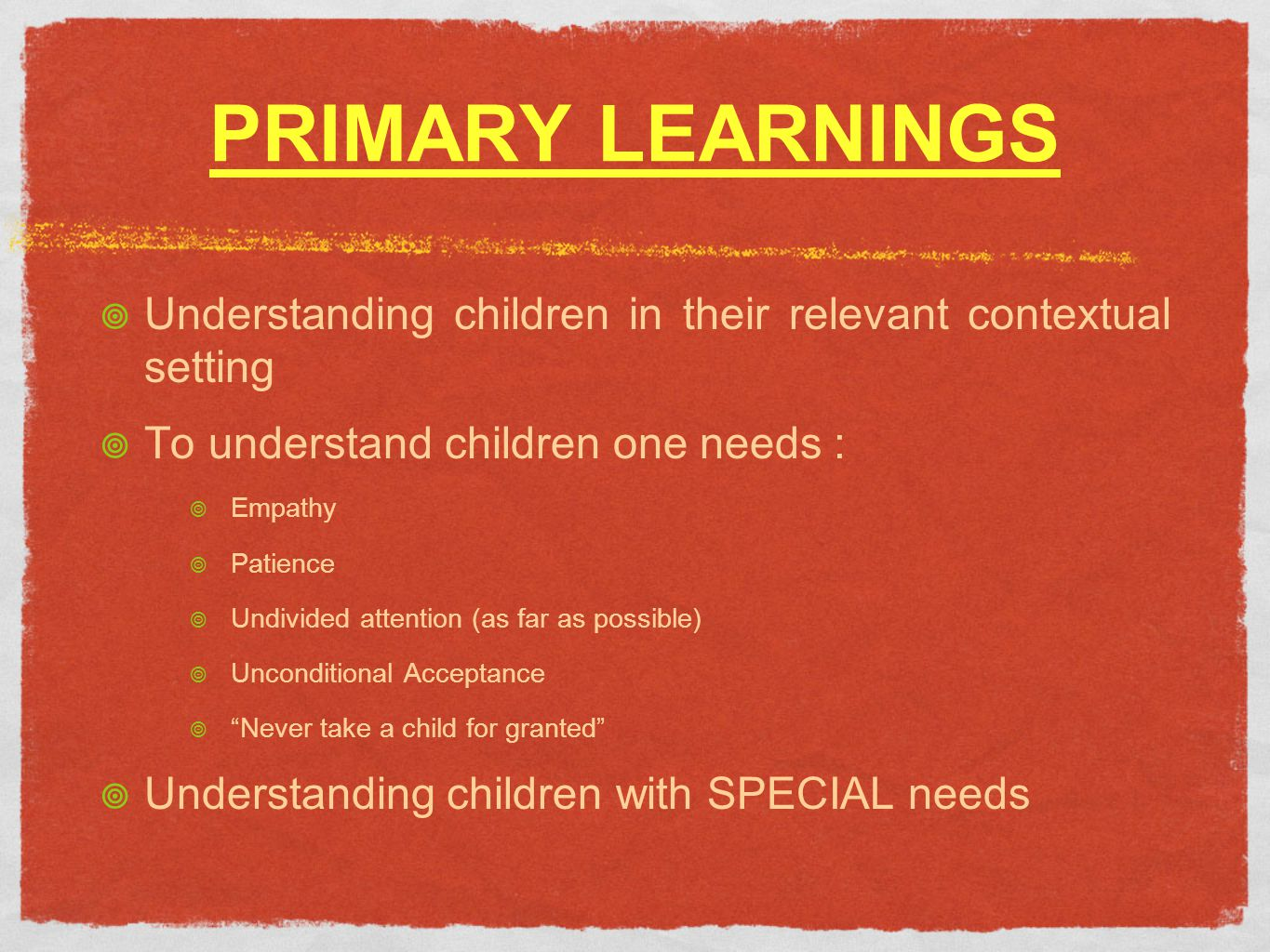 PRIMARY LEARNINGS Understanding children in their relevant contextual setting To understand children one needs : Empathy Patience Undivided attention (as far as possible) Unconditional Acceptance Never take a child for granted Understanding children with SPECIAL needs
