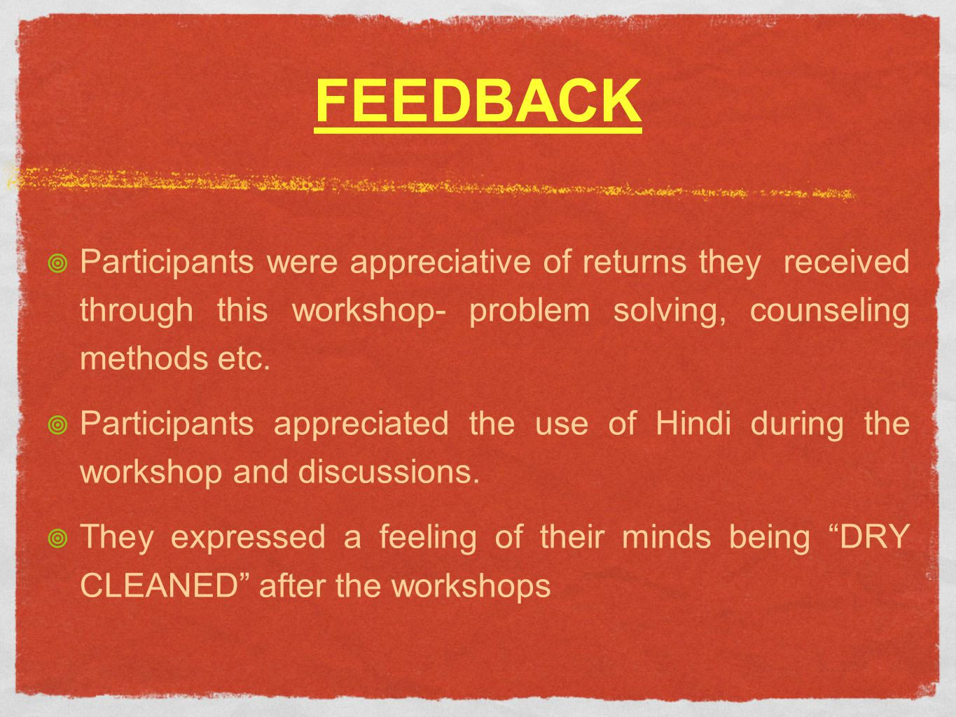 FEEDBACK Participants were appreciative of returns they received through this workshop- problem solving, counseling methods etc.