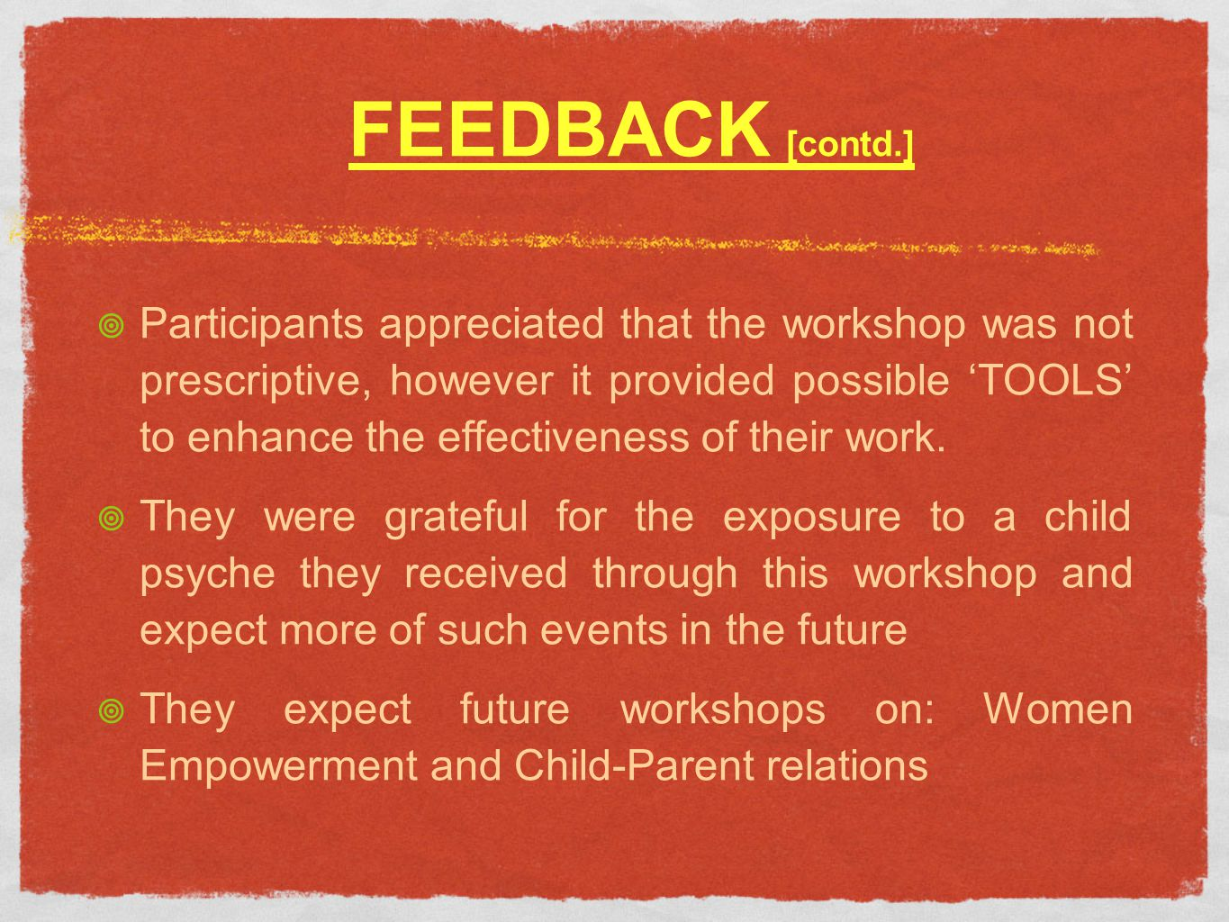 FEEDBACK [contd.] Participants appreciated that the workshop was not prescriptive, however it provided possible TOOLS to enhance the effectiveness of their work.
