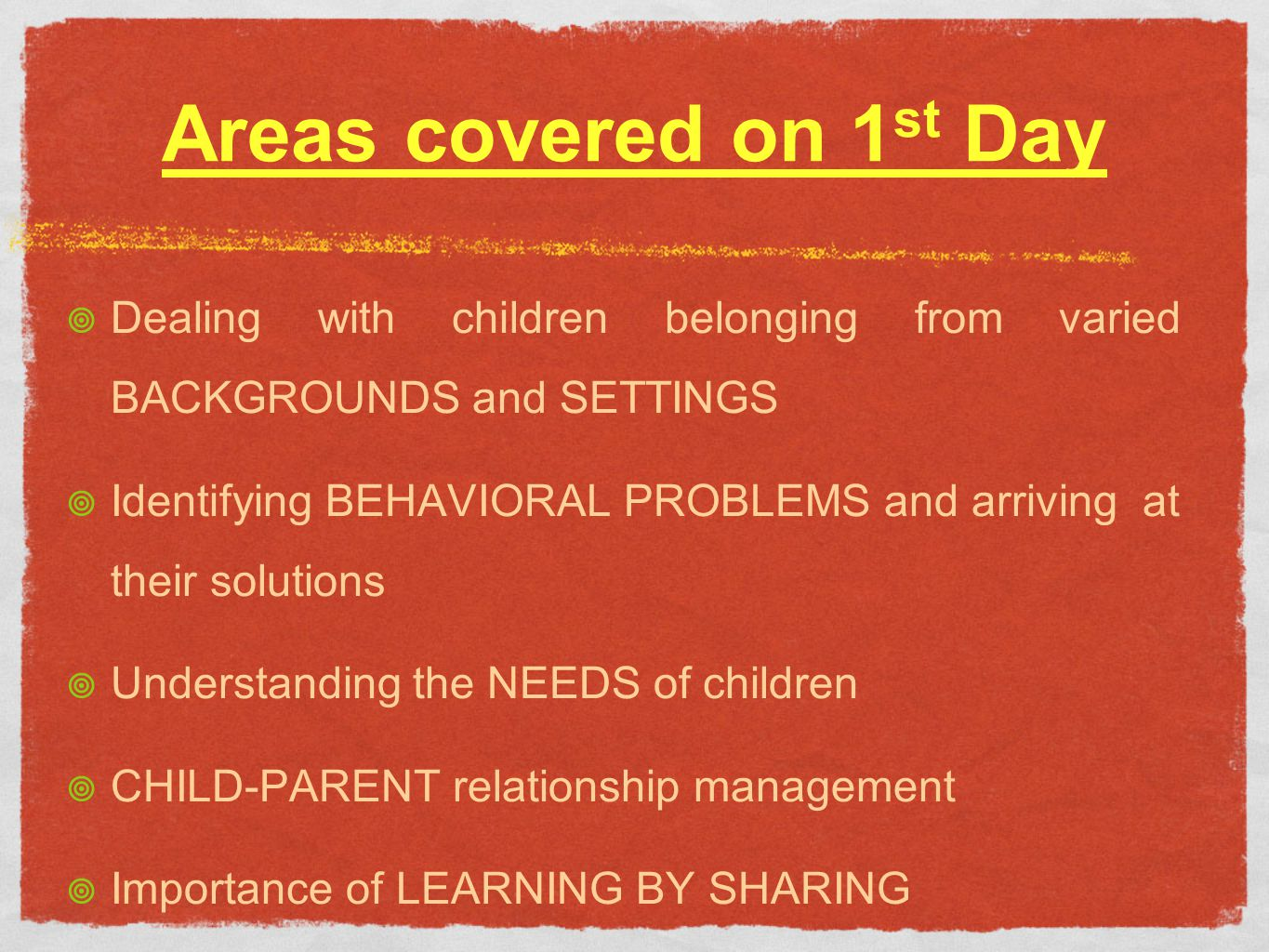 Areas covered on 1 st Day Dealing with children belonging from varied BACKGROUNDS and SETTINGS Identifying BEHAVIORAL PROBLEMS and arriving at their solutions Understanding the NEEDS of children CHILD-PARENT relationship management Importance of LEARNING BY SHARING