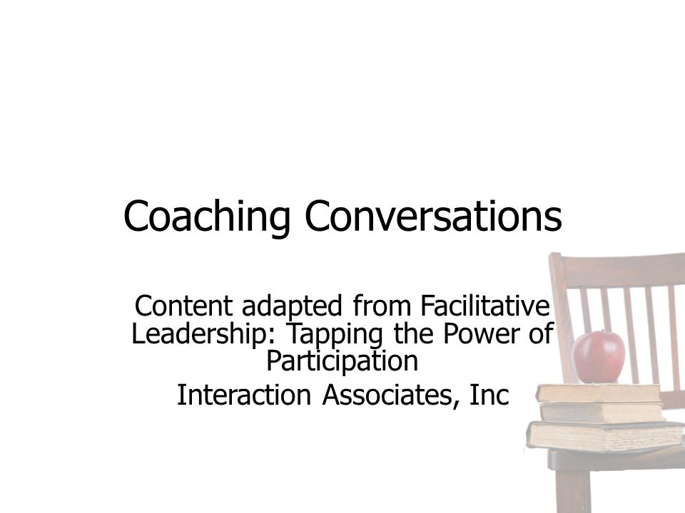 Coaching Conversations Content adapted from Facilitative Leadership: Tapping the Power of Participation Interaction Associates, Inc